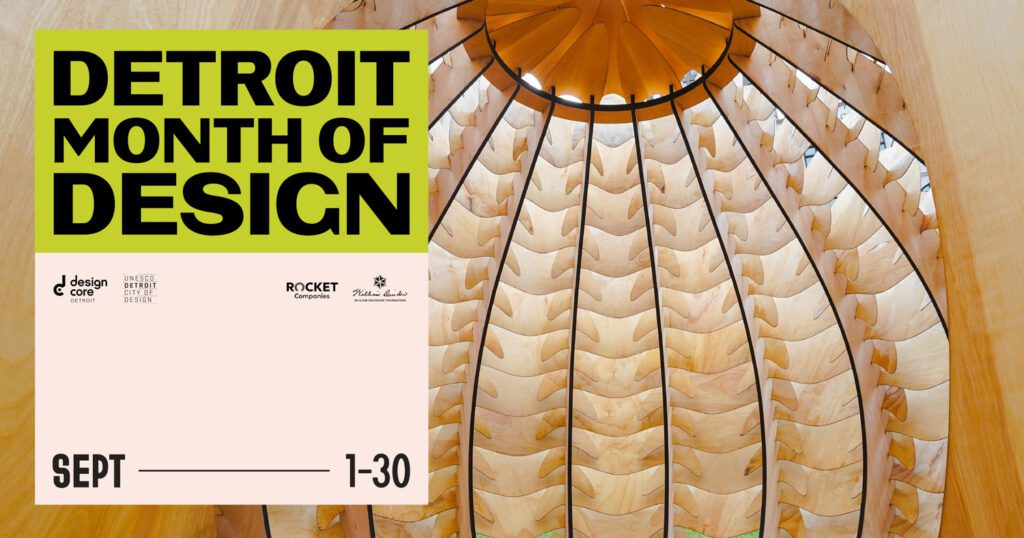 Detroit Month of Design by the Numbers: 8 Design Experiences; 20 Exhibitions; 11 Installations; 4 Open Studios; 12 Talks; 8 Tours 15 Workshops; 4 Youth + Family Activities.